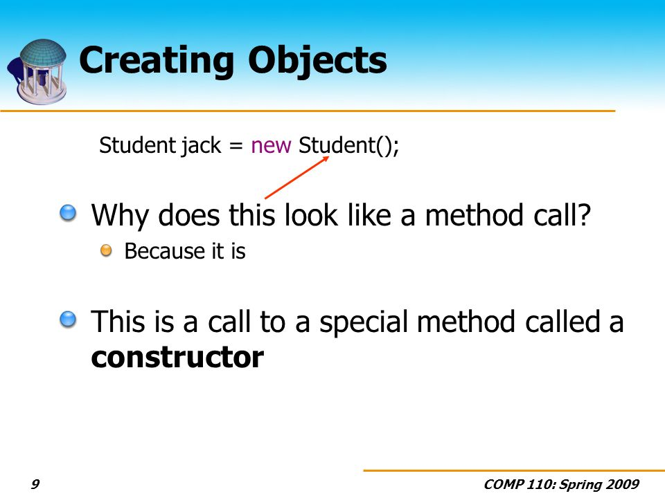 COMP 110: Spring 20099 Creating Objects Student jack = new Student(); Why does this look like a method call.