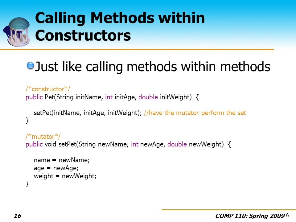 COMP 110: Spring Calling Methods within Constructors Just like calling methods within methods /*constructor*/ public Pet(String initName, int initAge, double initWeight) { setPet(initName, initAge, initWeight); //have the mutator perform the set } /*mutator*/ public void setPet(String newName, int newAge, double newWeight) { name = newName; age = newAge; weight = newWeight; } 16