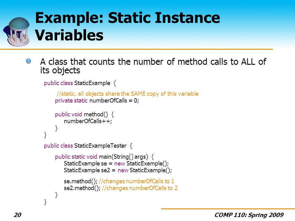 COMP 110: Spring Example: Static Instance Variables A class that counts the number of method calls to ALL of its objects public class StaticExample { //static, all objects share the SAME copy of this variable private static numberOfCalls = 0; public void method() { numberOfCalls++; } public class StaticExampleTester { public static void main(String[] args) { StaticExample se = new StaticExample(); StaticExample se2 = new StaticExample(); se.method(); //changes numberOfCalls to 1 se2.method(); //changes numberOfCalls to 2 }