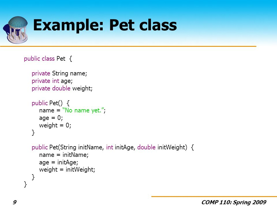 COMP 110: Spring Example: Pet class public class Pet { private String name; private int age; private double weight; public Pet() { name = No name yet.; age = 0; weight = 0; } public Pet(String initName, int initAge, double initWeight) { name = initName; age = initAge; weight = initWeight; }