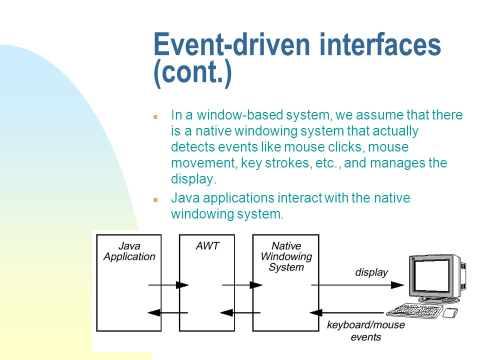 Event-driven interfaces (cont.) n In a window-based system, we assume that there is a native windowing system that actually detects events like mouse