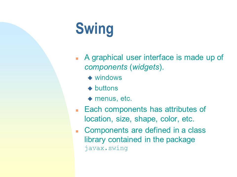 Swing n A graphical user interface is made up of components (widgets). u windows u buttons u menus, etc. n Each components has attributes of location,