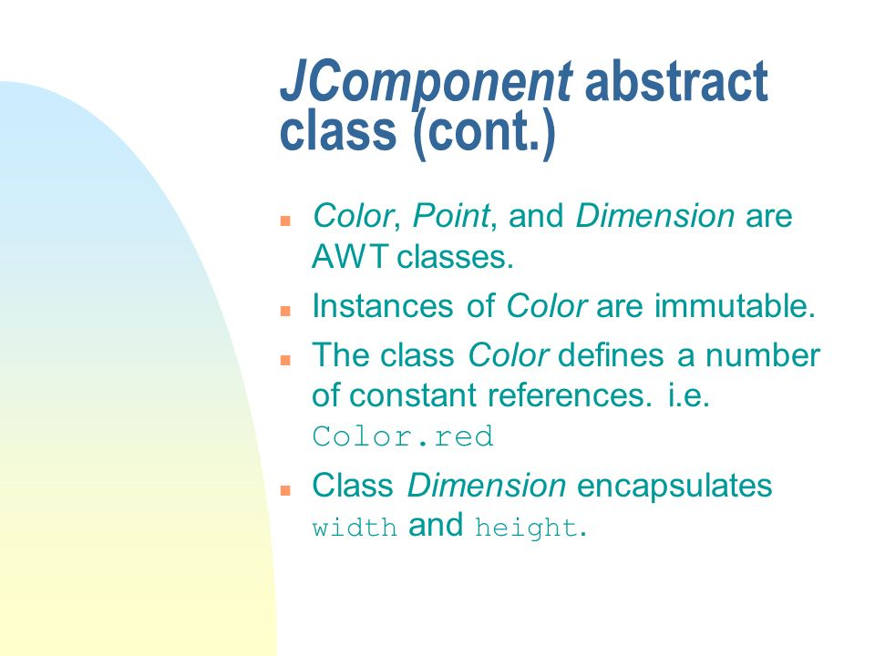 JComponent abstract class (cont.) n Color, Point, and Dimension are AWT classes. n Instances of Color are immutable. The class Color defines a number