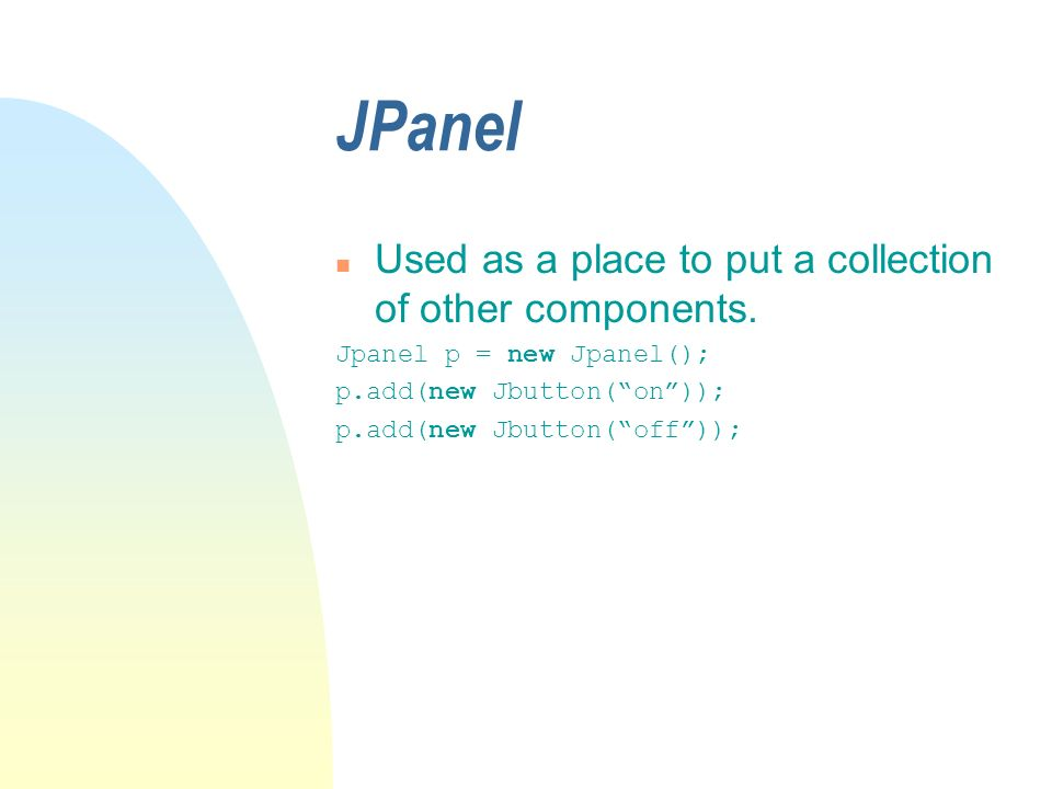 JPanel n Used as a place to put a collection of other components. Jpanel p = new Jpanel(); p.add(new Jbutton(on)); p.add(new Jbutton(off));