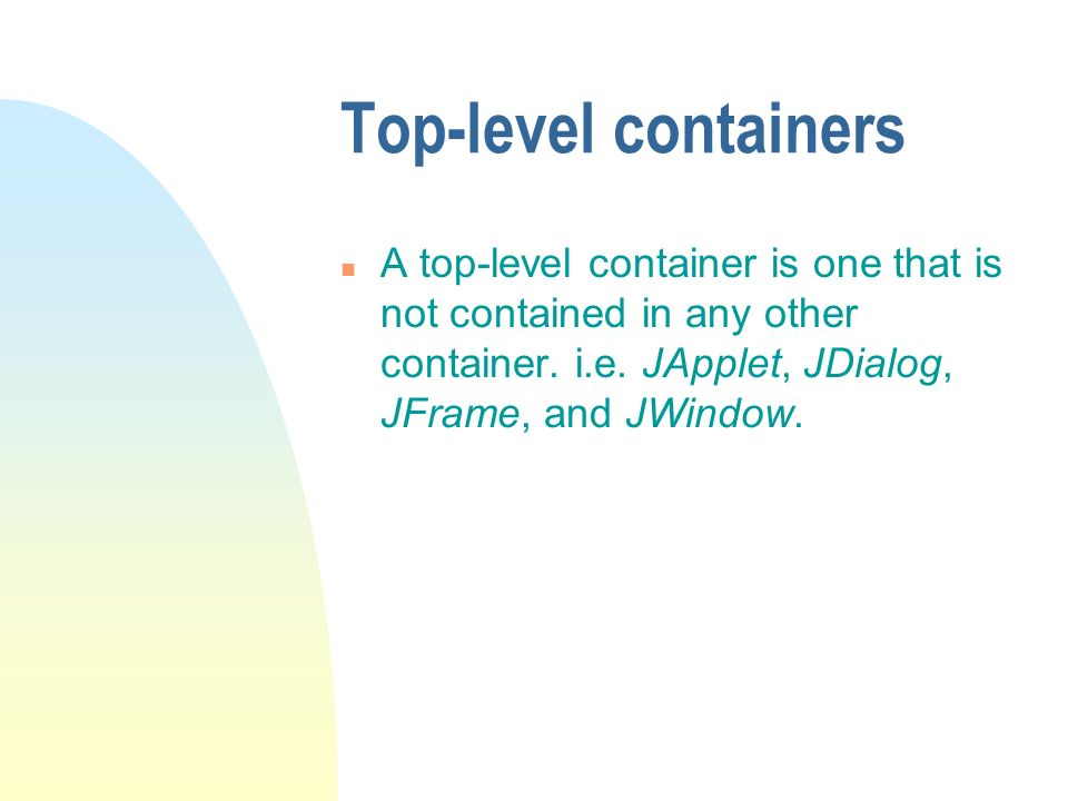 Top-level containers n A top-level container is one that is not contained in any other container.
