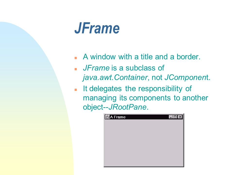 JFrame n A window with a title and a border. n JFrame is a subclass of java.awt.Container, not JComponent. n It delegates the responsibility of managi