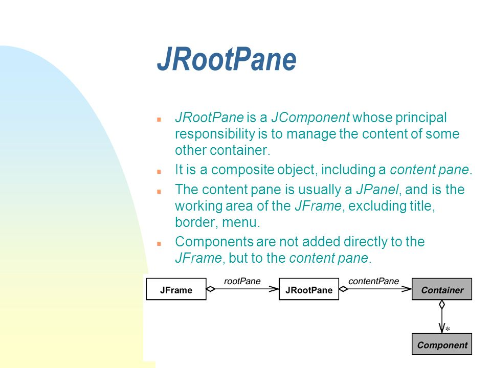 JRootPane n JRootPane is a JComponent whose principal responsibility is to manage the content of some other container. n It is a composite object, inc