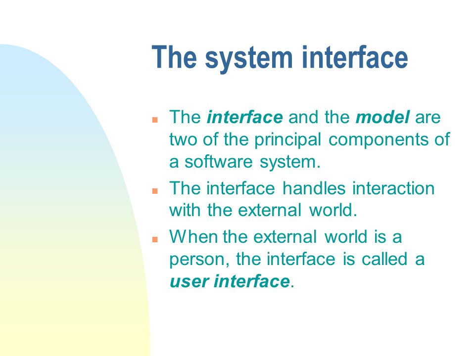 The system interface n The interface and the model are two of the principal components of a software system. n The interface handles interaction with