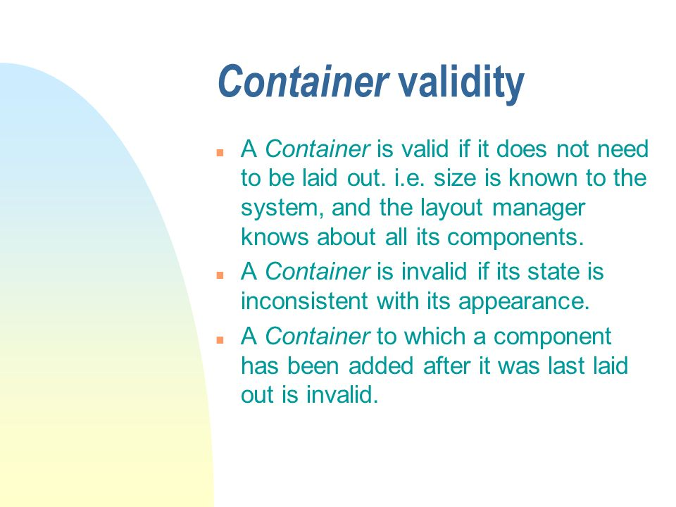 Container validity n A Container is valid if it does not need to be laid out. i.e. size is known to the system, and the layout manager knows about all