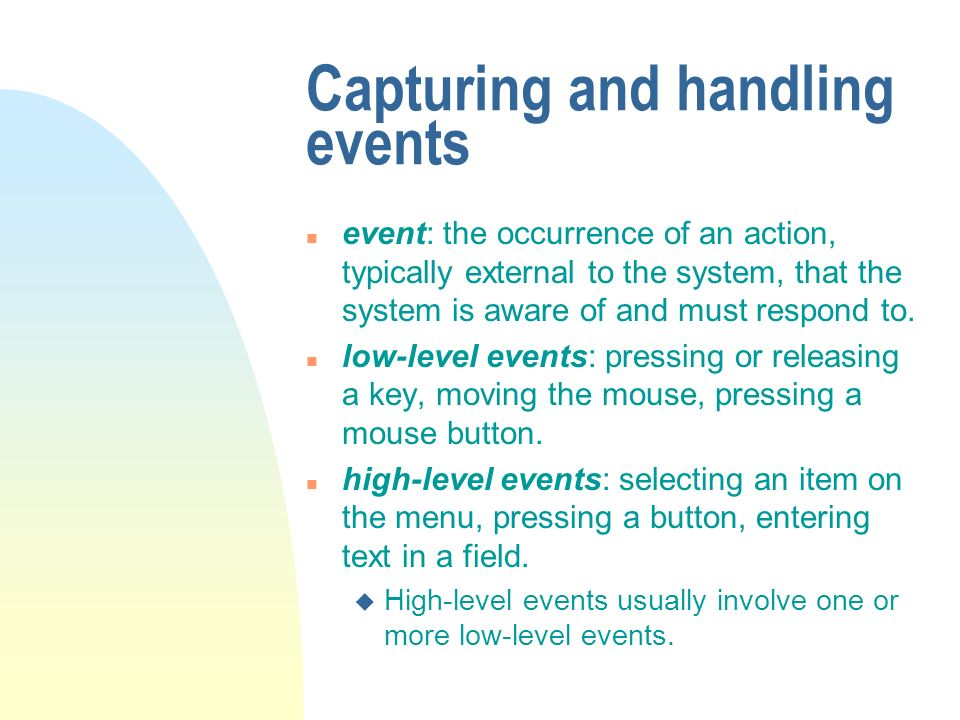 Capturing and handling events n event: the occurrence of an action, typically external to the system, that the system is aware of and must respond to.