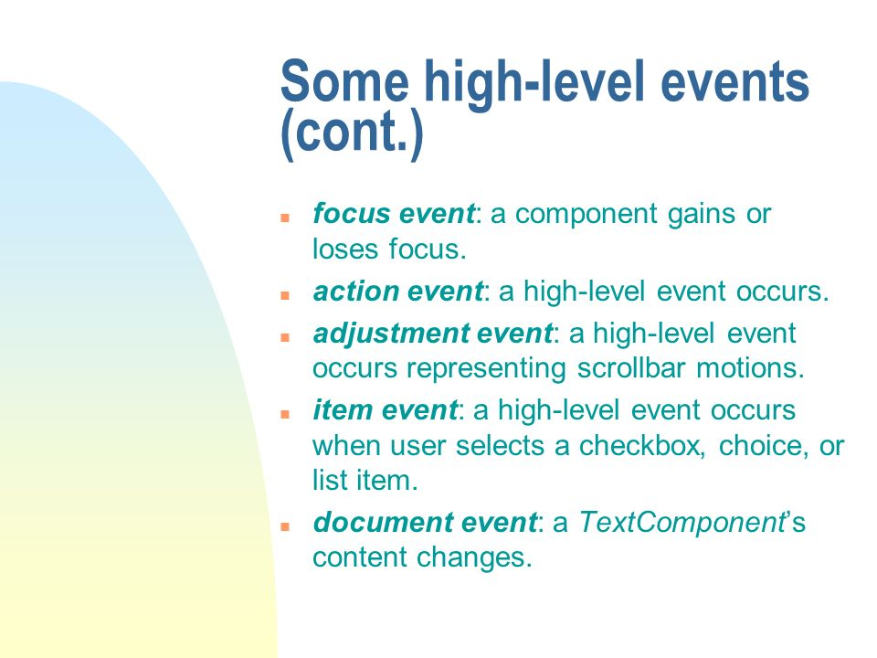 Some high-level events (cont.) n focus event: a component gains or loses focus. n action event: a high-level event occurs. n adjustment event: a high-