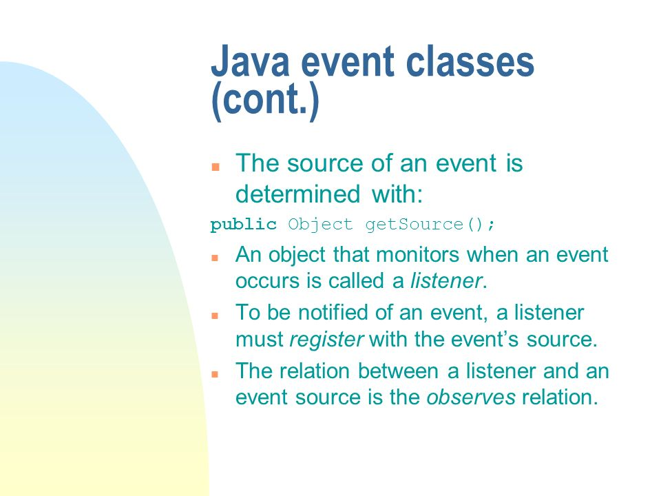 Java event classes (cont.) n The source of an event is determined with: public Object getSource(); n An object that monitors when an event occurs is called a listener.