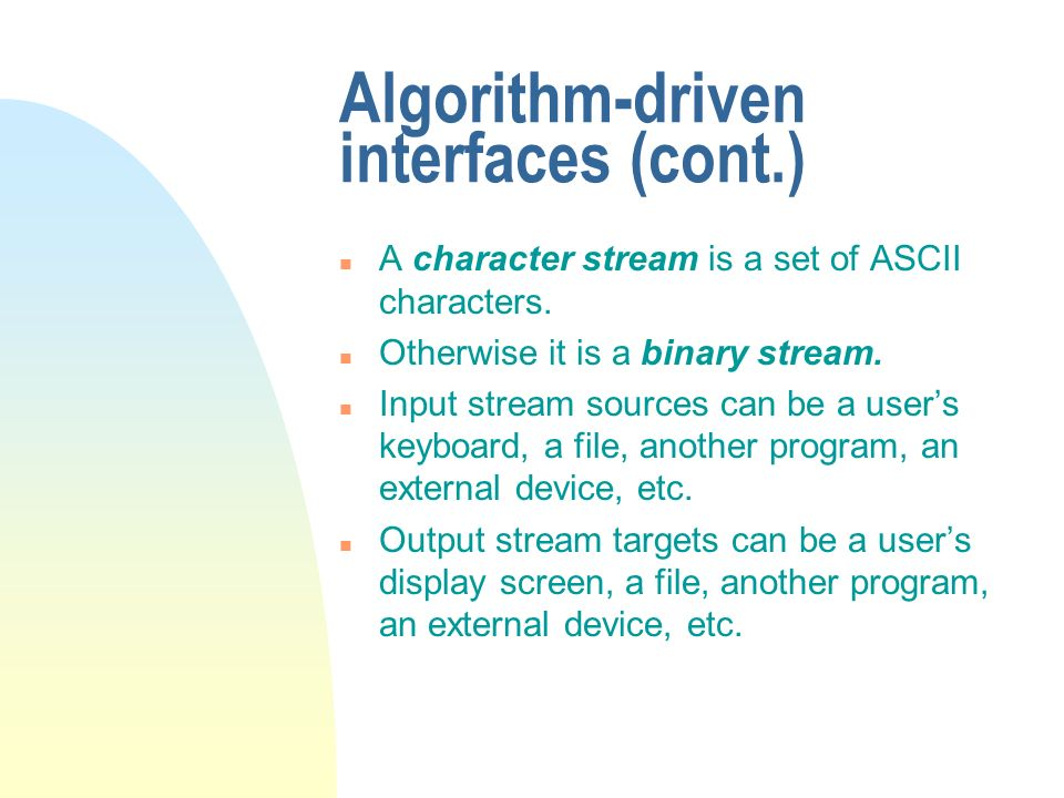 Algorithm-driven interfaces (cont.) n A character stream is a set of ASCII characters. n Otherwise it is a binary stream. n Input stream sources can b