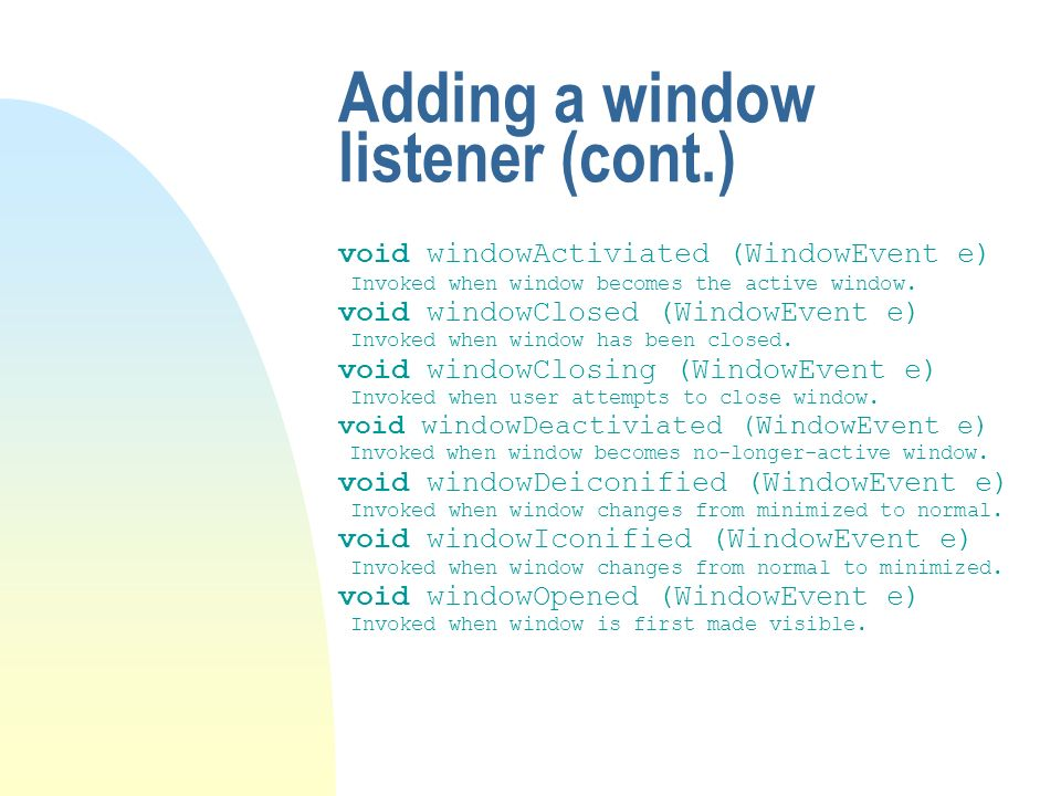 Adding a window listener (cont.) void windowActiviated (WindowEvent e) Invoked when window becomes the active window. void windowClosed (WindowEvent e