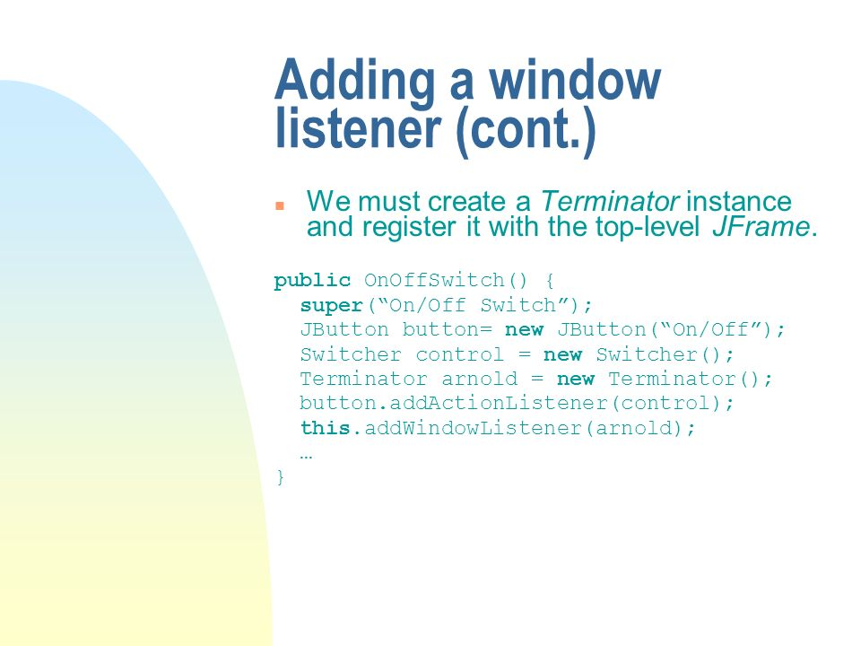 Adding a window listener (cont.) We must create a Terminator instance and register it with the top-level JFrame.