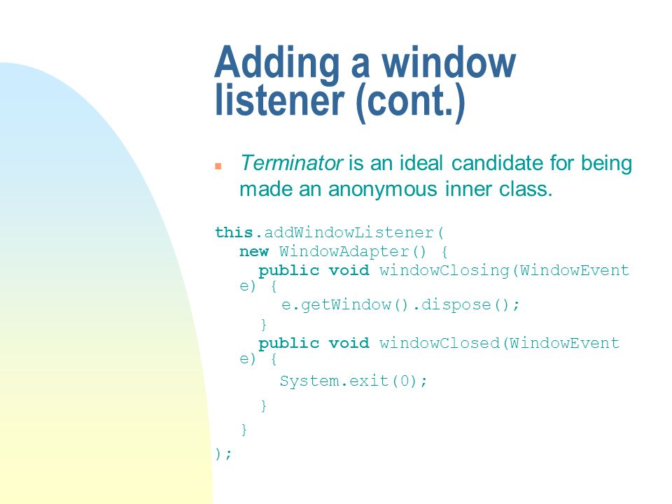 Adding a window listener (cont.) n Terminator is an ideal candidate for being made an anonymous inner class. this.addWindowListener( new WindowAdapter