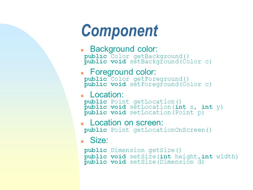 Component n Background color: public Color getBackground() public void setBackground(Color c) n Foreground color: public Color getForeground() public void setForeground(Color c) n Location: public Point getLocation() public void setLocation(int x, int y) public void setLocation(Point p) n Location on screen: public Point getLocationOnScreen() n Size: public Dimension getSize() public void setSize(int height,int width) public void setSize(Dimension d)