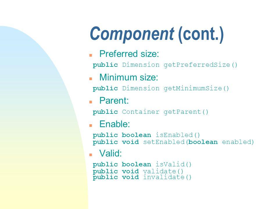 Component (cont.) n Preferred size: public Dimension getPreferredSize() n Minimum size: public Dimension getMinimumSize() n Parent: public Container getParent() n Enable: public boolean isEnabled() public void setEnabled(boolean enabled) n Valid: public boolean isValid() public void validate() public void invalidate()