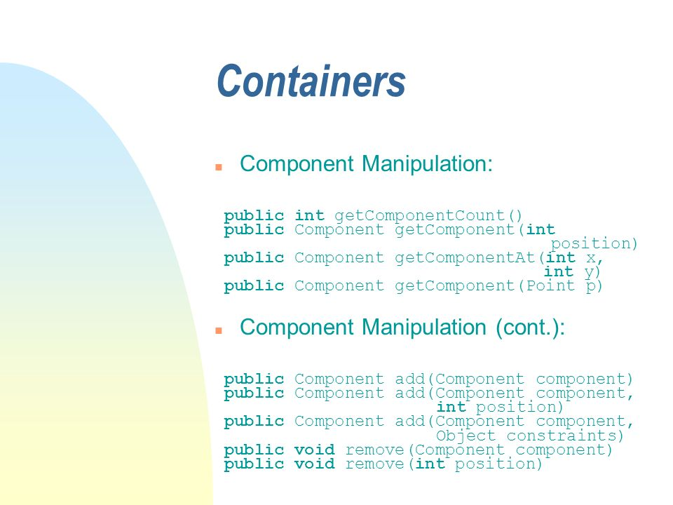 Containers n Component Manipulation: public int getComponentCount() public Component getComponent(int position) public Component getComponentAt(int x,