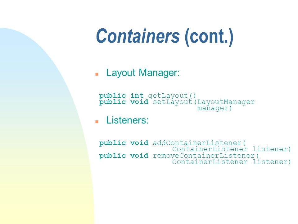 Containers (cont.) n Layout Manager: public int getLayout() public void setLayout(LayoutManager manager) n Listeners: public void addContainerListener( ContainerListener listener) public void removeContainerListener( ContainerListener listener)