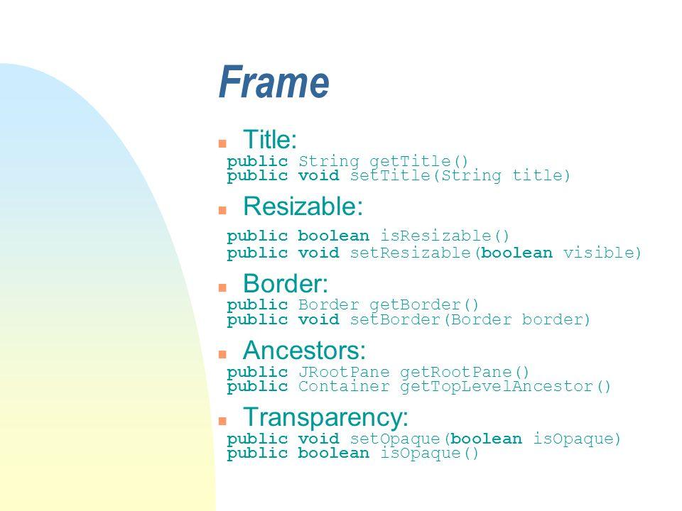 Frame n Title: public String getTitle() public void setTitle(String title) n Resizable: public boolean isResizable() public void setResizable(boolean visible) n Border: public Border getBorder() public void setBorder(Border border) n Ancestors: public JRootPane getRootPane() public Container getTopLevelAncestor() n Transparency: public void setOpaque(boolean isOpaque) public boolean isOpaque()