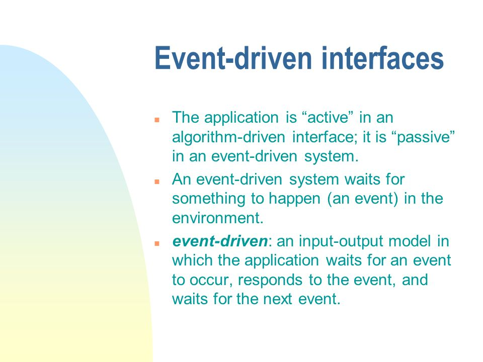 Event-driven interfaces n The application is active in an algorithm-driven interface; it is passive in an event-driven system.