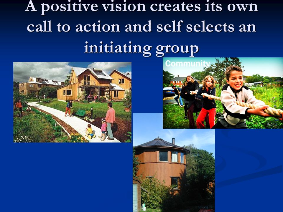 A positive vision creates its own call to action and self selects an initiating group