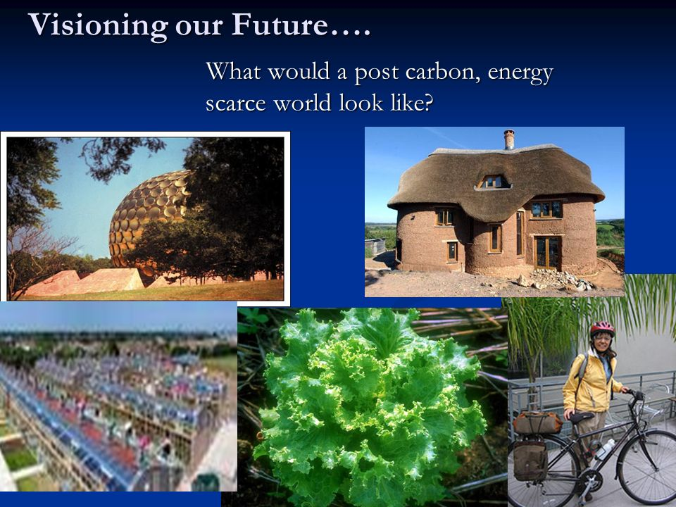 Visioning our Future…. What would a post carbon, energy scarce world look like? What would a post carbon, energy scarce world look like?