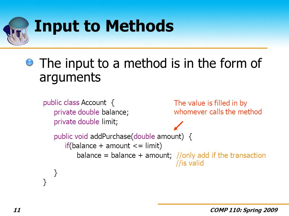 COMP 110: Spring Input to Methods The input to a method is in the form of arguments public class Account { private double balance; private double limit; public void addPurchase(double amount) { if(balance + amount <= limit) balance = balance + amount; //only add if the transaction //is valid } The value is filled in by whomever calls the method