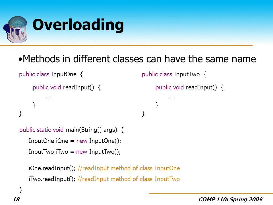 COMP 110: Spring 200918 Overloading public class InputOne { public void readInput() { … } public class InputTwo { public void readInput() { … } public static void main(String[] args) { InputOne iOne = new InputOne(); InputTwo iTwo = new InputTwo(); iOne.readInput(); //readInput method of class InputOne iTwo.readInput(); //readInput method of class InputTwo } Methods in different classes can have the same name