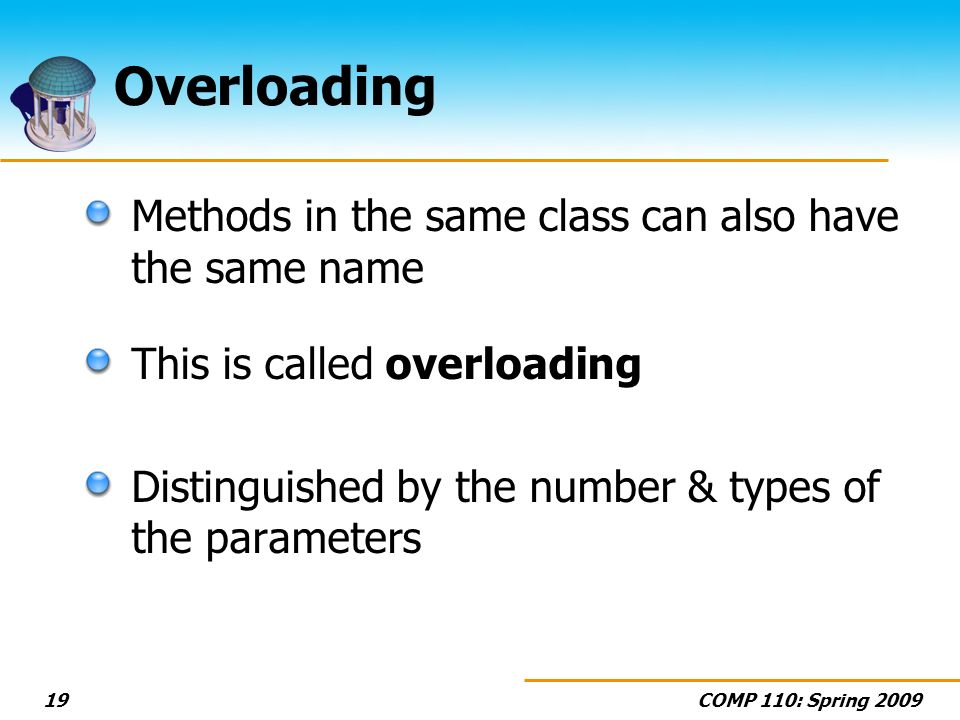 COMP 110: Spring 200919 Overloading Methods in the same class can also have the same name This is called overloading Distinguished by the number & types of the parameters