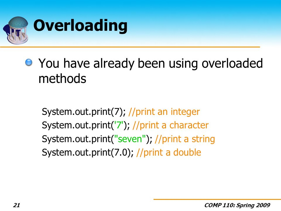 COMP 110: Spring Overloading You have already been using overloaded methods System.out.print(7); //print an integer System.out.print( 7 ); //print a character System.out.print( seven ); //print a string System.out.print(7.0); //print a double