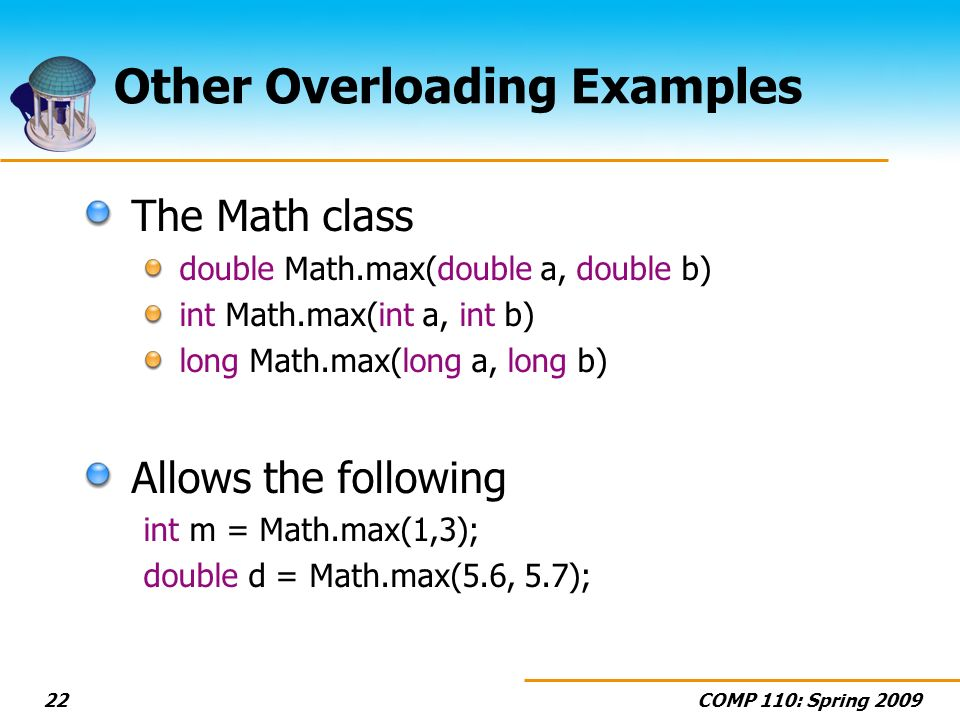 COMP 110: Spring 200922 Other Overloading Examples The Math class double Math.max(double a, double b) int Math.max(int a, int b) long Math.max(long a, long b) Allows the following int m = Math.max(1,3); double d = Math.max(5.6, 5.7);