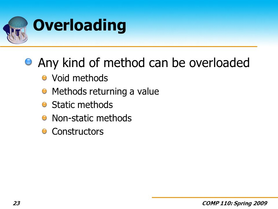 COMP 110: Spring 200923 Overloading Any kind of method can be overloaded Void methods Methods returning a value Static methods Non-static methods Constructors