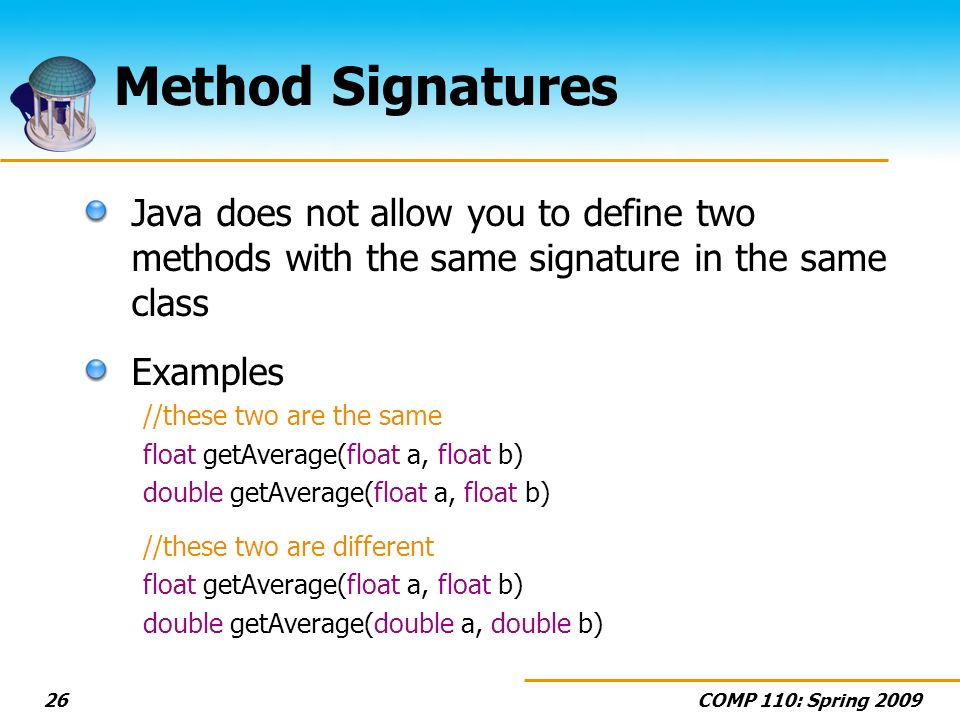 COMP 110: Spring Method Signatures Java does not allow you to define two methods with the same signature in the same class Examples //these two are the same float getAverage(float a, float b) double getAverage(float a, float b) //these two are different float getAverage(float a, float b) double getAverage(double a, double b)