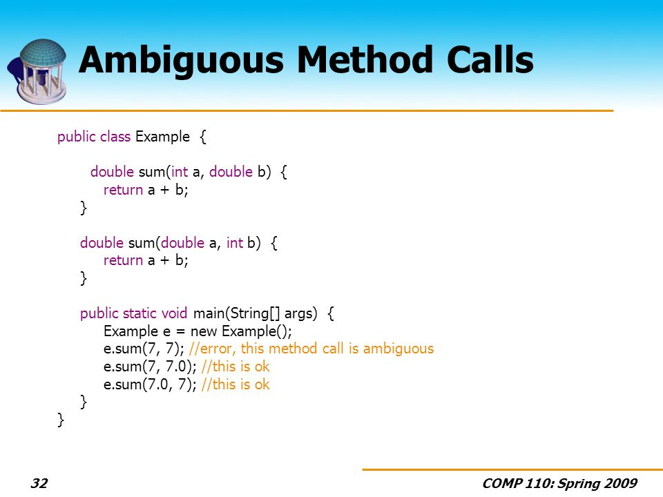 COMP 110: Spring 200932 Ambiguous Method Calls public class Example { double sum(int a, double b) { return a + b; } double sum(double a, int b) { return a + b; } public static void main(String[] args) { Example e = new Example(); e.sum(7, 7); //error, this method call is ambiguous e.sum(7, 7.0); //this is ok e.sum(7.0, 7); //this is ok }