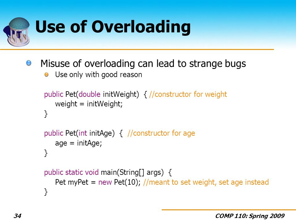 COMP 110: Spring Use of Overloading Misuse of overloading can lead to strange bugs Use only with good reason public Pet(double initWeight) { //constructor for weight weight = initWeight; } public Pet(int initAge) { //constructor for age age = initAge; } public static void main(String[] args) { Pet myPet = new Pet(10); //meant to set weight, set age instead }