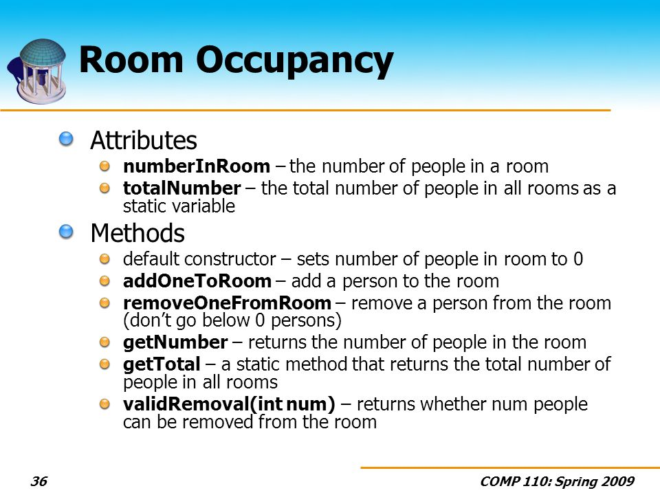 COMP 110: Spring 200936 Room Occupancy Attributes numberInRoom – the number of people in a room totalNumber – the total number of people in all rooms as a static variable Methods default constructor – sets number of people in room to 0 addOneToRoom – add a person to the room removeOneFromRoom – remove a person from the room (dont go below 0 persons) getNumber – returns the number of people in the room getTotal – a static method that returns the total number of people in all rooms validRemoval(int num) – returns whether num people can be removed from the room
