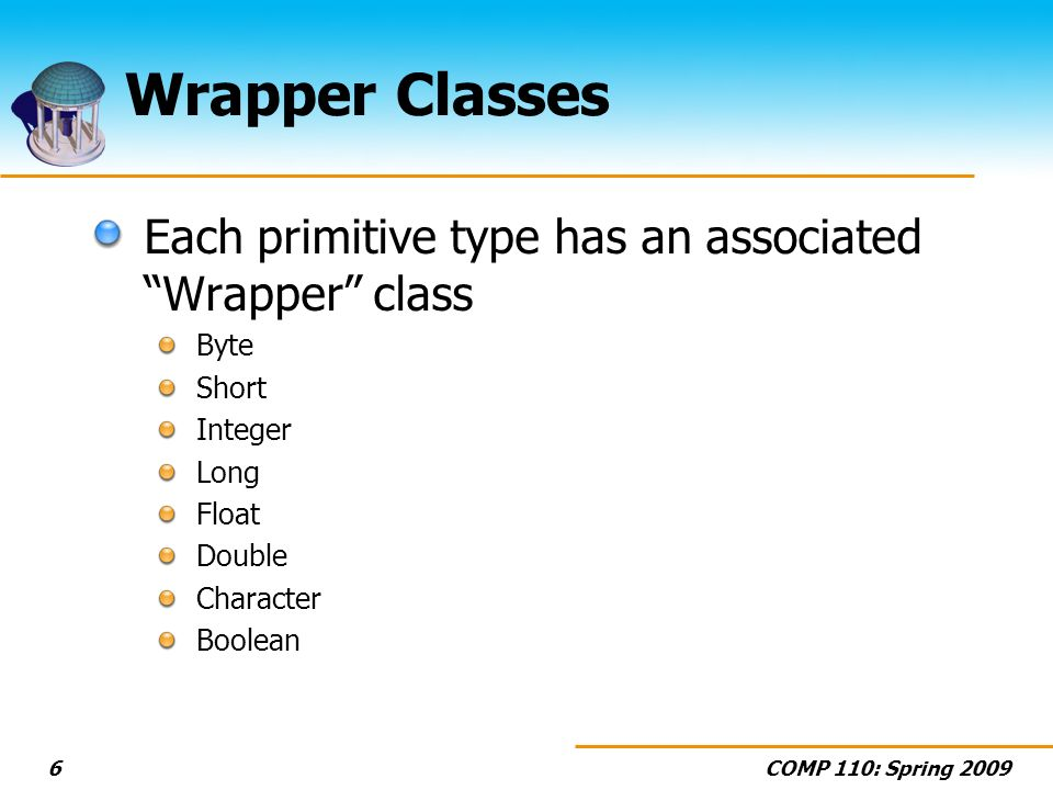 COMP 110: Spring 20096 Wrapper Classes Each primitive type has an associated Wrapper class Byte Short Integer Long Float Double Character Boolean