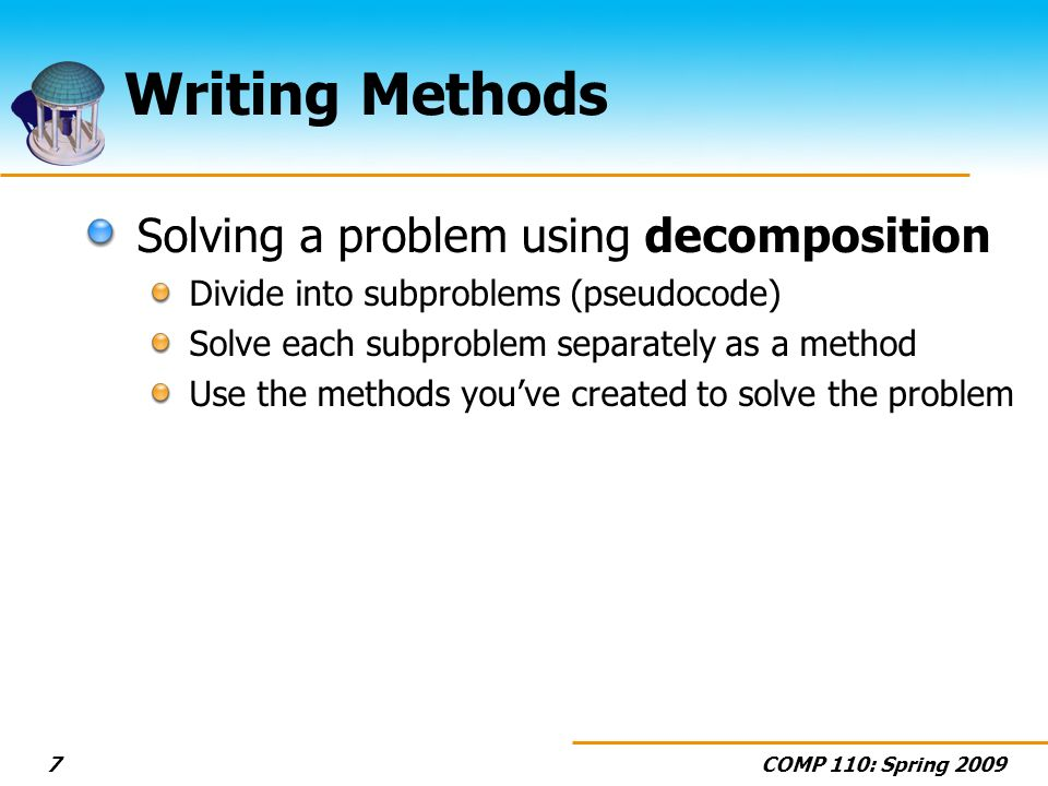 COMP 110: Spring Writing Methods Solving a problem using decomposition Divide into subproblems (pseudocode) Solve each subproblem separately as a method Use the methods youve created to solve the problem