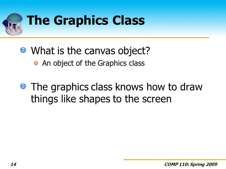 COMP 110: Spring 200914 The Graphics Class What is the canvas object? An object of the Graphics class The graphics class knows how to draw things like