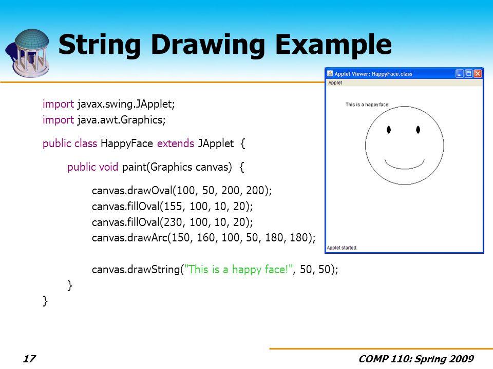 COMP 110: Spring 200917 String Drawing Example import javax.swing.JApplet; import java.awt.Graphics; public class HappyFace extends JApplet { public v