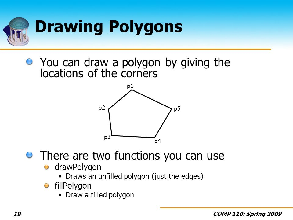 COMP 110: Spring 200919 Drawing Polygons You can draw a polygon by giving the locations of the corners There are two functions you can use drawPolygon Draws an unfilled polygon (just the edges) fillPolygon Draw a filled polygon p1 p2 p3 p4 p5