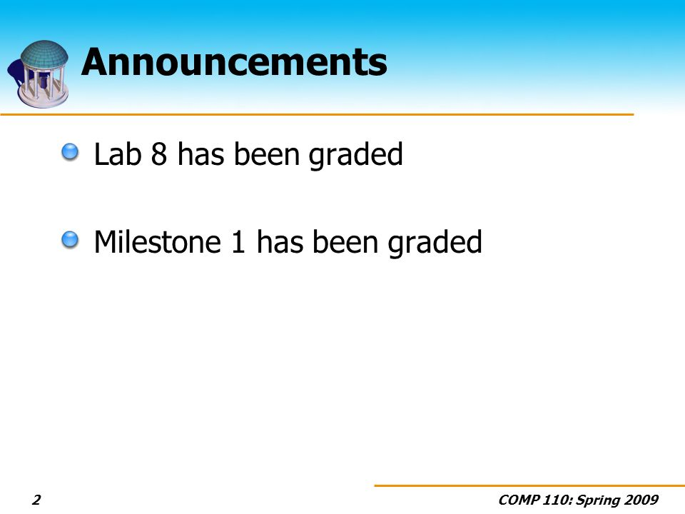 COMP 110: Spring 20092 Announcements Lab 8 has been graded Milestone 1 has been graded