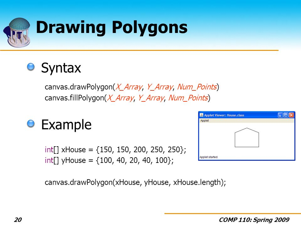 COMP 110: Spring 200920 Drawing Polygons Syntax canvas.drawPolygon(X_Array, Y_Array, Num_Points) canvas.fillPolygon(X_Array, Y_Array, Num_Points) Example int[] xHouse = {150, 150, 200, 250, 250}; int[] yHouse = {100, 40, 20, 40, 100}; canvas.drawPolygon(xHouse, yHouse, xHouse.length);