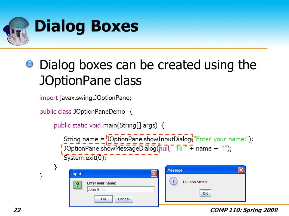 COMP 110: Spring 200922 Dialog Boxes Dialog boxes can be created using the JOptionPane class import javax.swing.JOptionPane; public class JOptionPaneDemo { public static void main(String[] args) { String name = JOptionPane.showInputDialog( Enter your name: ); JOptionPane.showMessageDialog(null, Hi + name + ! ); System.exit(0); }