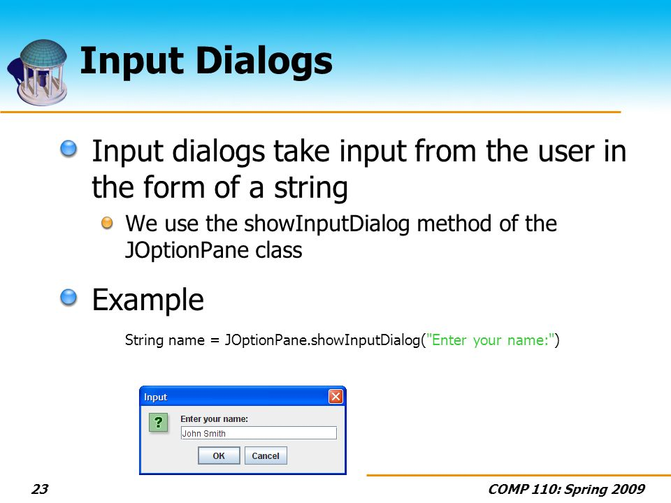 COMP 110: Spring 200923 Input Dialogs Input dialogs take input from the user in the form of a string We use the showInputDialog method of the JOptionPane class Example String name = JOptionPane.showInputDialog( Enter your name: )