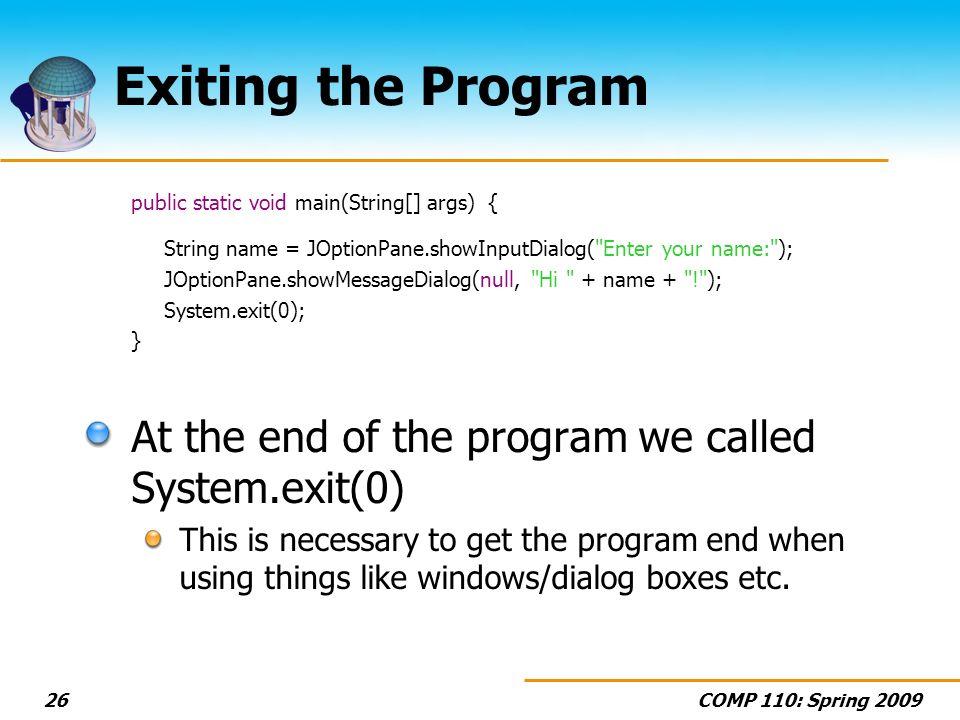 COMP 110: Spring 200926 Exiting the Program public static void main(String[] args) { String name = JOptionPane.showInputDialog(