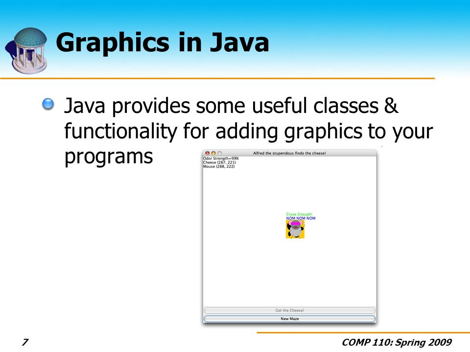 COMP 110: Spring 20097 Graphics in Java Java provides some useful classes & functionality for adding graphics to your programs