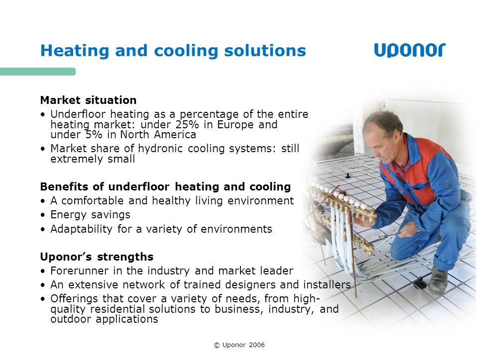 © Uponor 2006 Heating and cooling solutions Market situation Underfloor heating as a percentage of the entire heating market: under 25% in Europe and under 5% in North America Market share of hydronic cooling systems: still extremely small Benefits of underfloor heating and cooling A comfortable and healthy living environment Energy savings Adaptability for a variety of environments Uponors strengths Forerunner in the industry and market leader An extensive network of trained designers and installers Offerings that cover a variety of needs, from high- quality residential solutions to business, industry, and outdoor applications